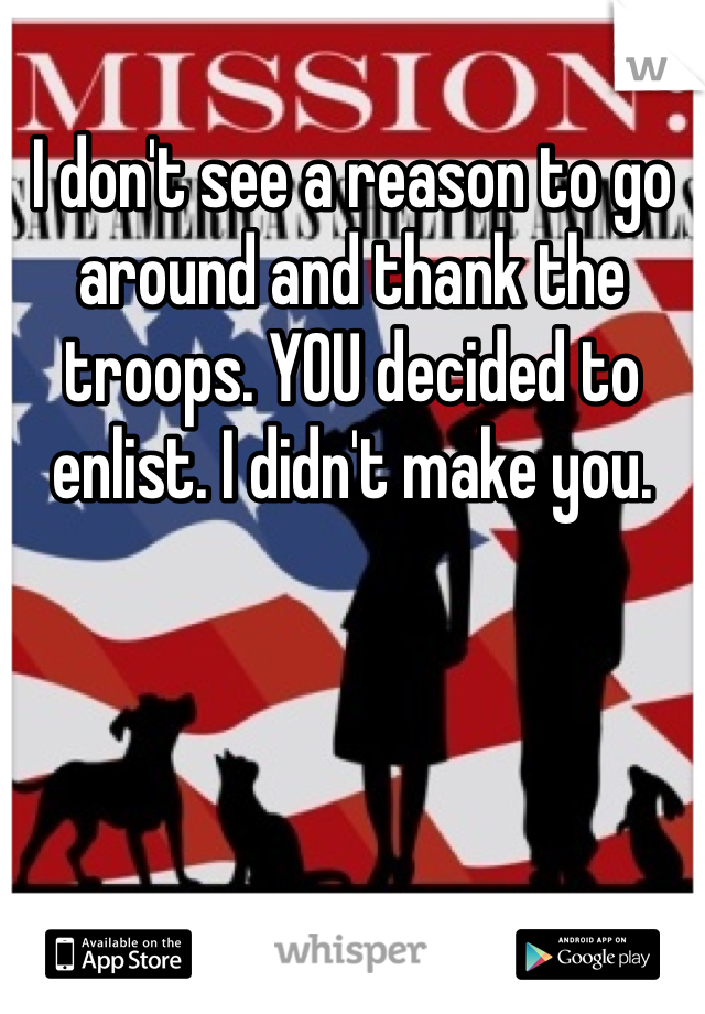 I don't see a reason to go around and thank the troops. YOU decided to enlist. I didn't make you.