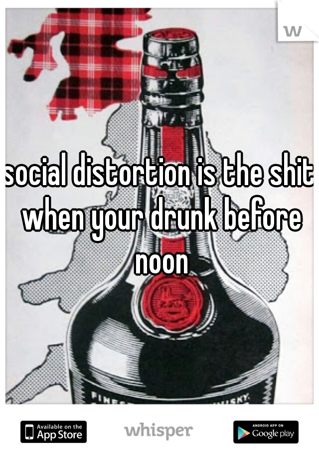 social distortion is the shit when your drunk before noon