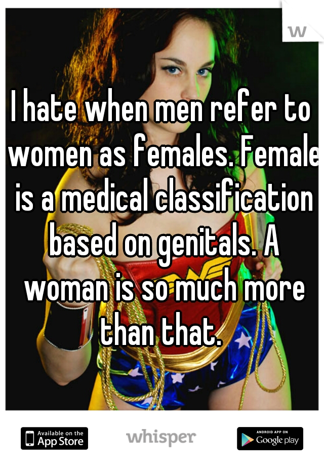 I hate when men refer to women as females. Female is a medical classification based on genitals. A woman is so much more than that.