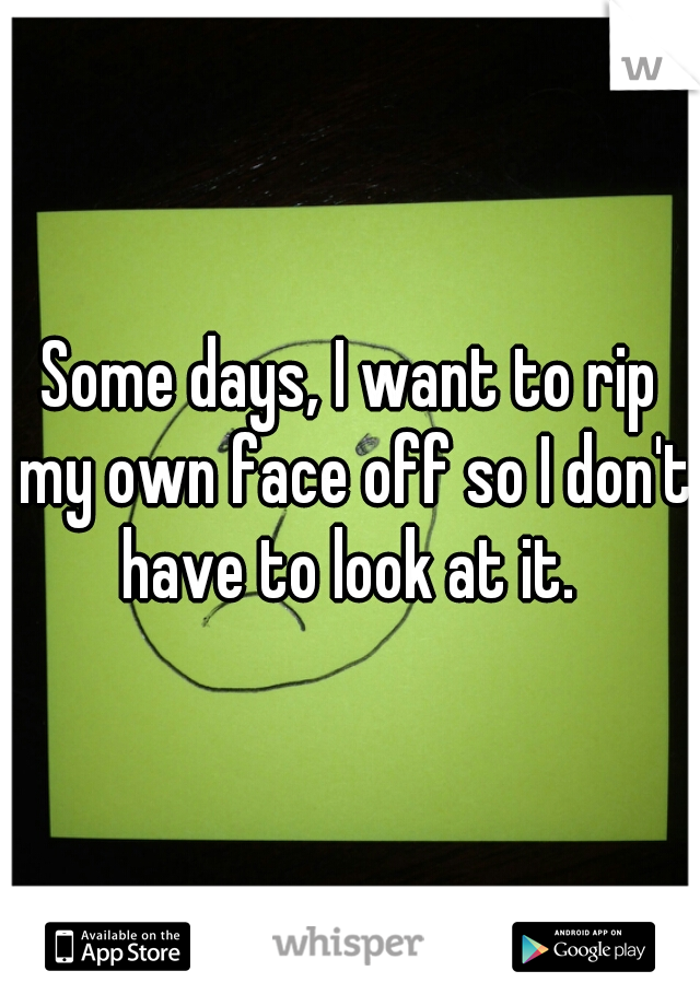 Some days, I want to rip my own face off so I don't have to look at it.