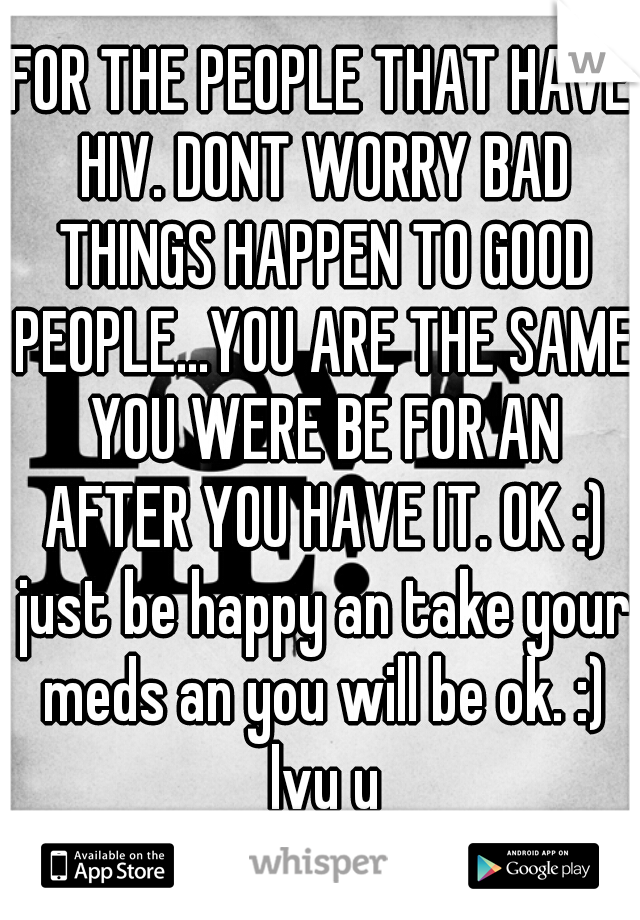 FOR THE PEOPLE THAT HAVE HIV. DONT WORRY BAD THINGS HAPPEN TO GOOD PEOPLE...YOU ARE THE SAME YOU WERE BE FOR AN AFTER YOU HAVE IT. OK :) just be happy an take your meds an you will be ok. :) lvu u