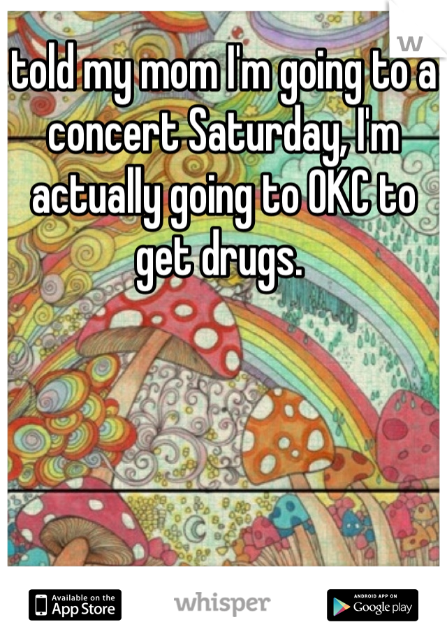 told my mom I'm going to a concert Saturday, I'm actually going to OKC to get drugs.
