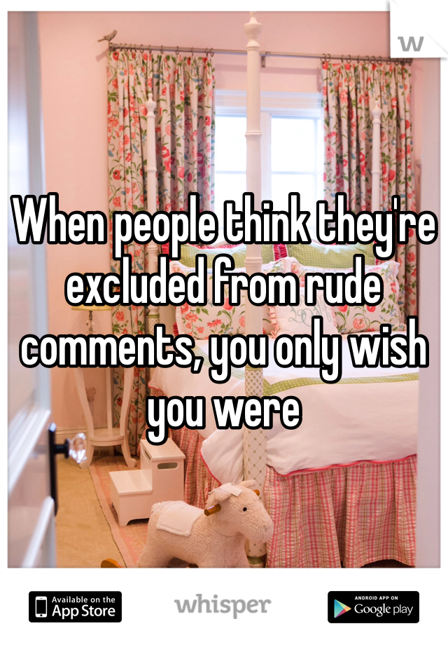 When people think they're excluded from rude comments, you only wish you were