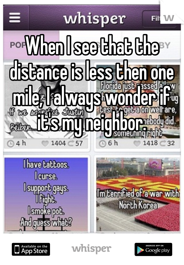 When I see that the distance is less then one mile, I always wonder if it's my neighbor.