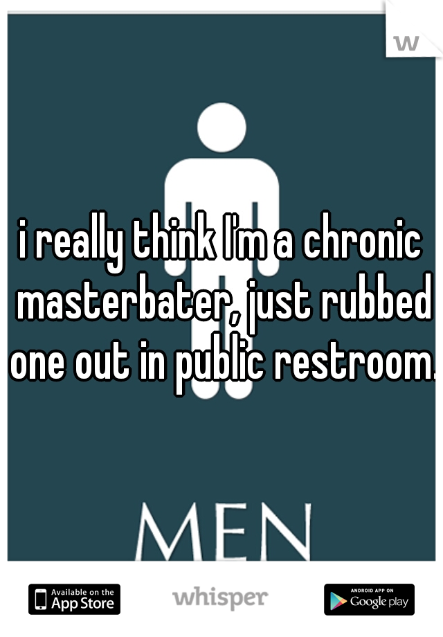 i really think I'm a chronic masterbater, just rubbed one out in public restroom.