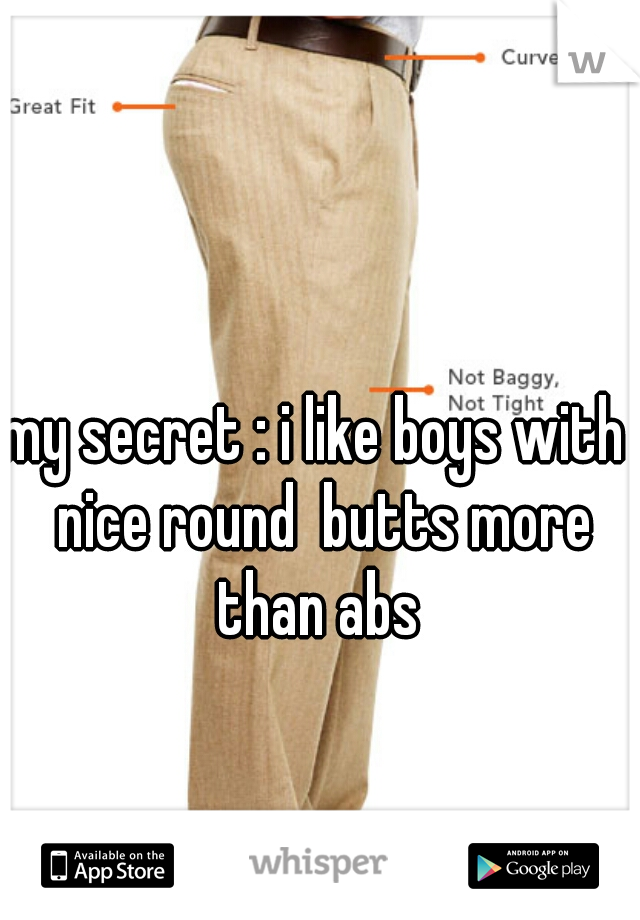 my secret : i like boys with  nice round  butts more than abs