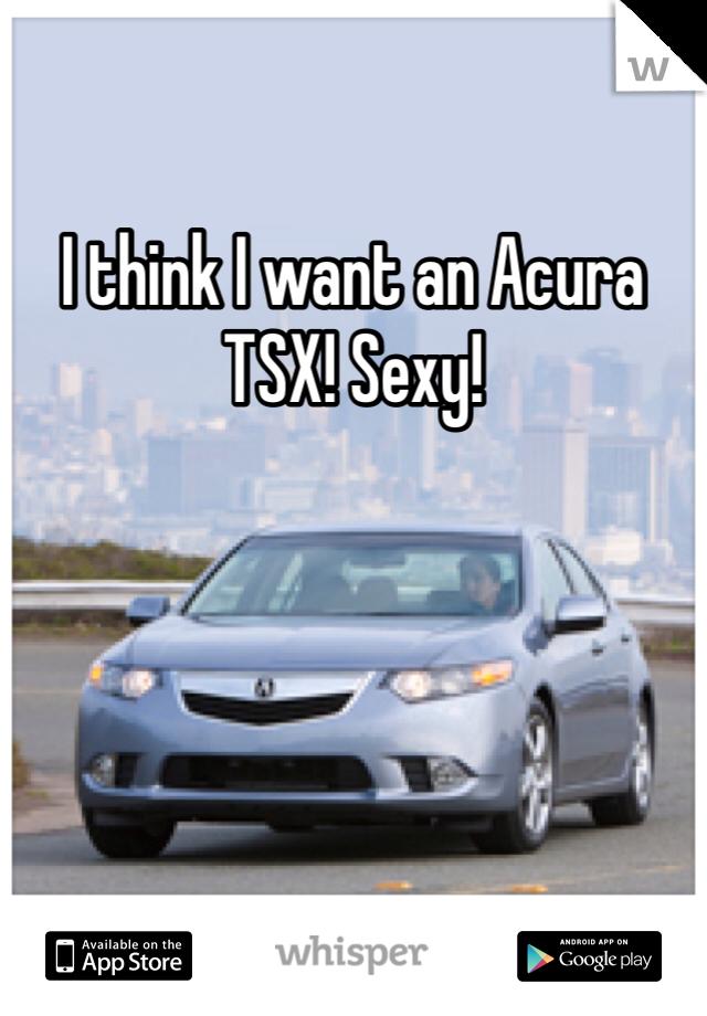 I think I want an Acura TSX! Sexy!