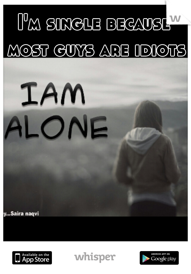 I'm single because most guys are idiots