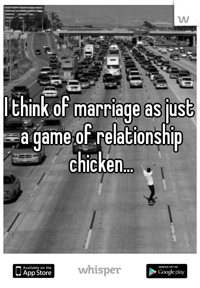 I think of marriage as just a game of relationship chicken...