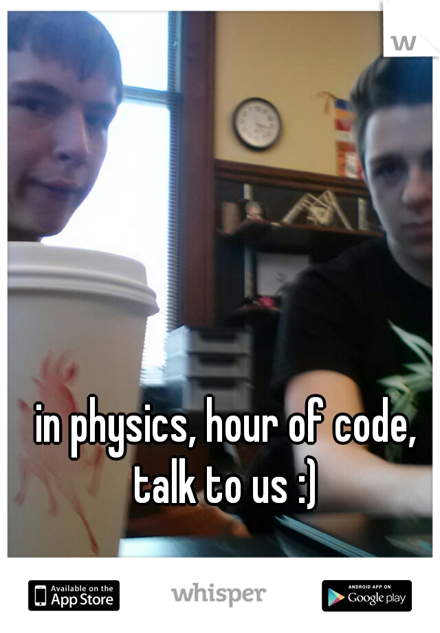 in physics, hour of code, talk to us :)