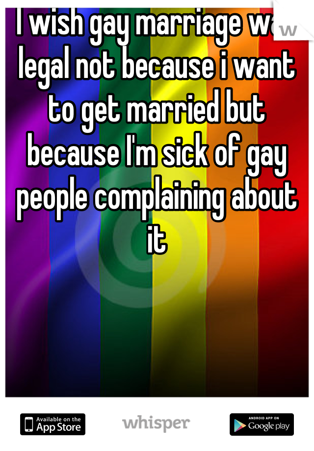 I wish gay marriage was legal not because i want to get married but because I'm sick of gay people complaining about it