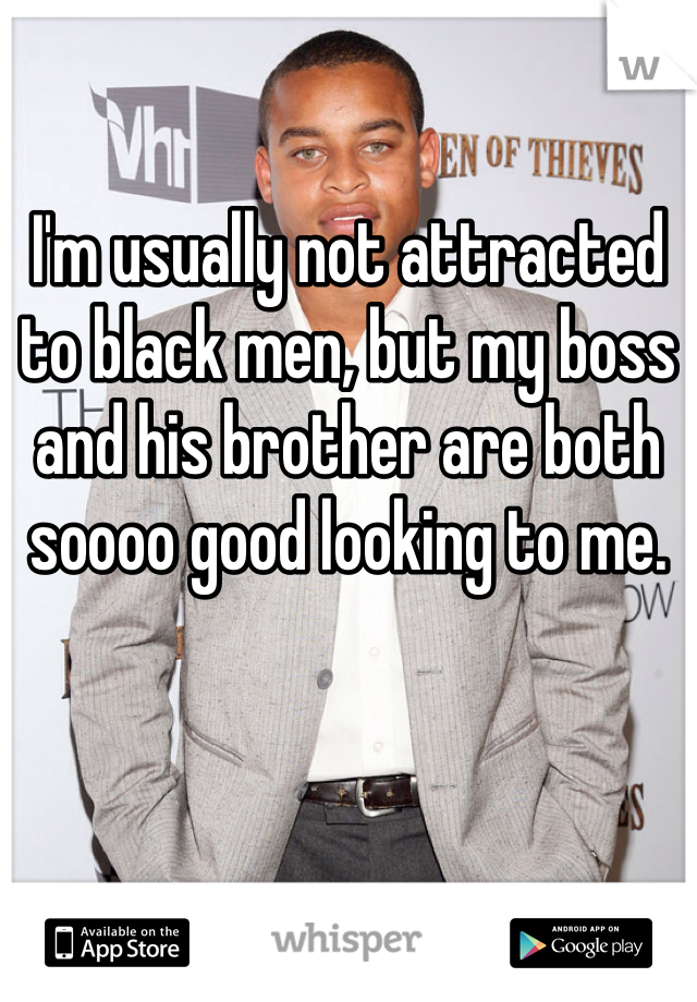I'm usually not attracted to black men, but my boss and his brother are both soooo good looking to me.
