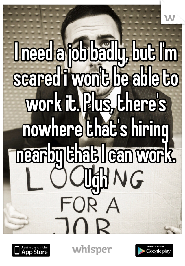 I need a job badly, but I'm scared i won't be able to work it. Plus, there's nowhere that's hiring nearby that I can work. Ugh