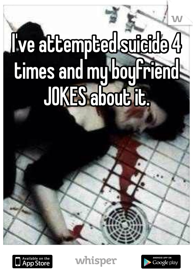 I've attempted suicide 4 times and my boyfriend JOKES about it.