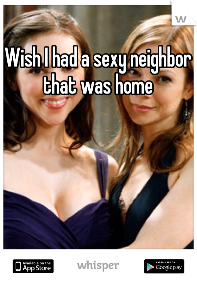 Wish I had a sexy neighbor that was home