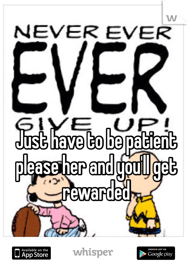 Just have to be patient please her and you'll get rewarded