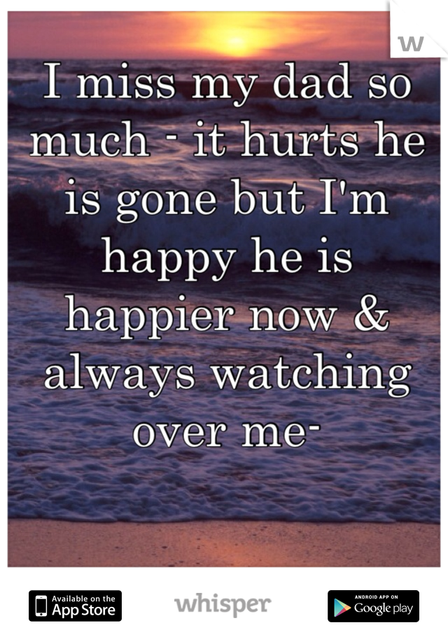 I miss my dad so much - it hurts he is gone but I'm happy he is happier now & always watching over me-