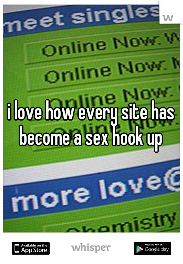 i love how every site has become a sex hook up