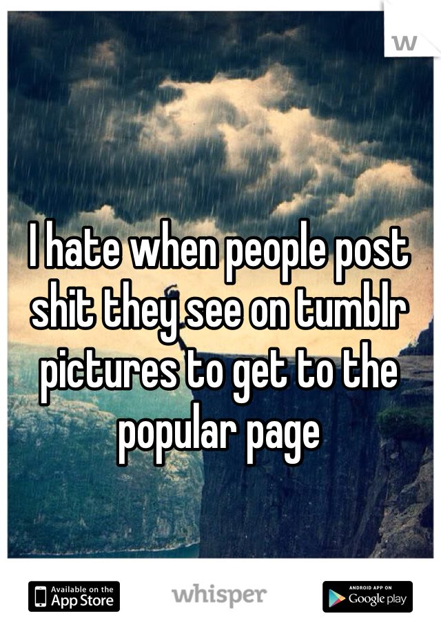 I hate when people post shit they see on tumblr pictures to get to the popular page