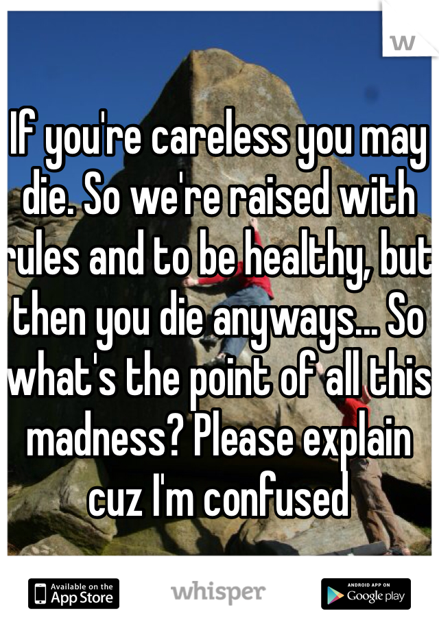 If you're careless you may die. So we're raised with rules and to be healthy, but then you die anyways... So what's the point of all this madness? Please explain cuz I'm confused