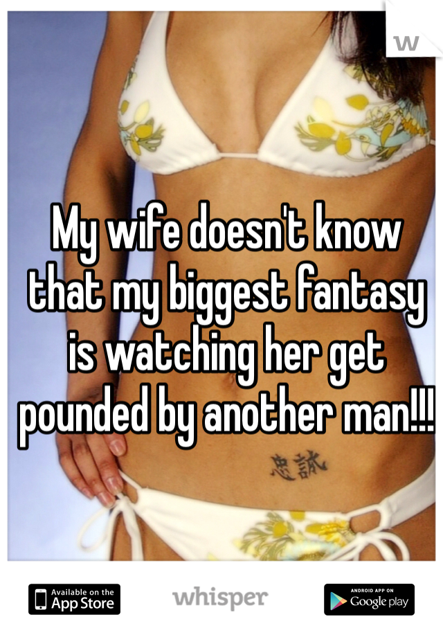 My wife doesn't know that my biggest fantasy is watching her get pounded by another man!!!