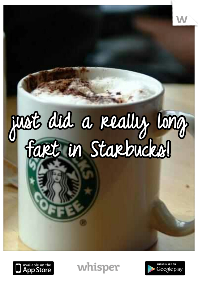 just did a really long fart in Starbucks!