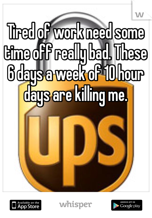 Tired of work need some time off really bad. These 6 days a week of 10 hour days are killing me.