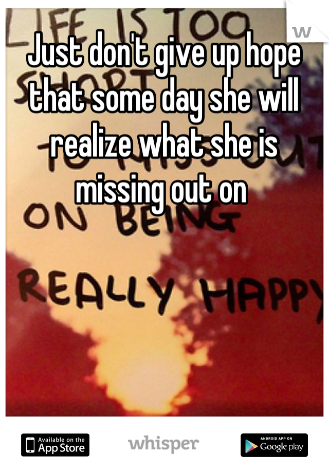 Just don't give up hope that some day she will realize what she is missing out on
