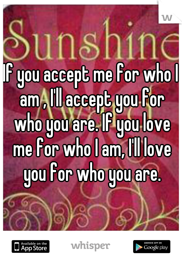 If you accept me for who I am , I'll accept you for who you are. If you love me for who I am, I'll love you for who you are.