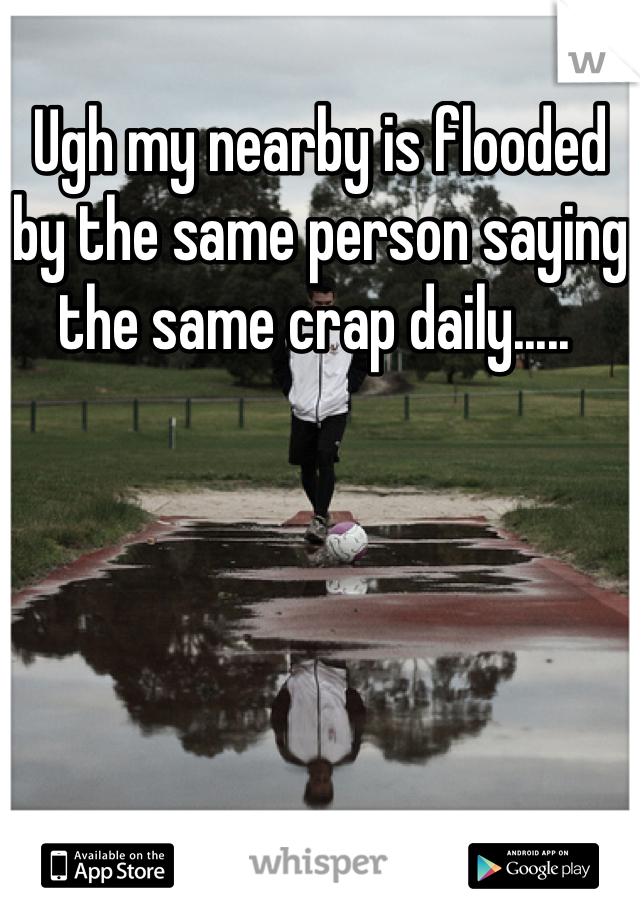 Ugh my nearby is flooded by the same person saying the same crap daily.....