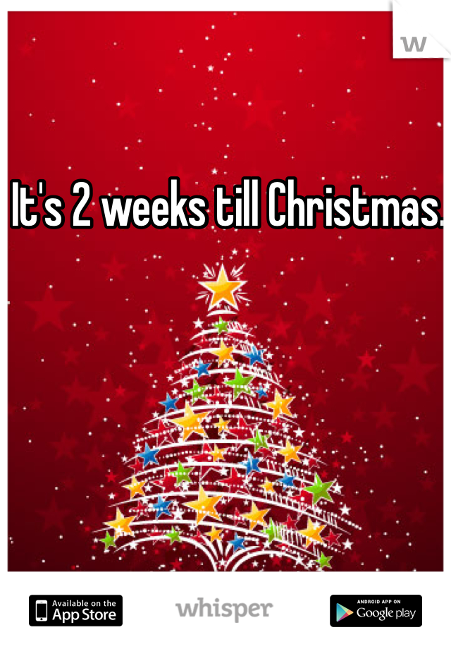 It's 2 weeks till Christmas.