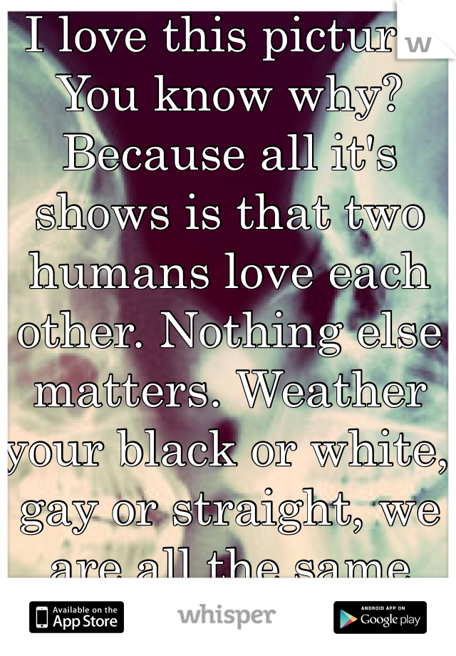 I love this picture. You know why? Because all it's shows is that two humans love each other. Nothing else matters. Weather your black or white, gay or straight, we are all the same inside.