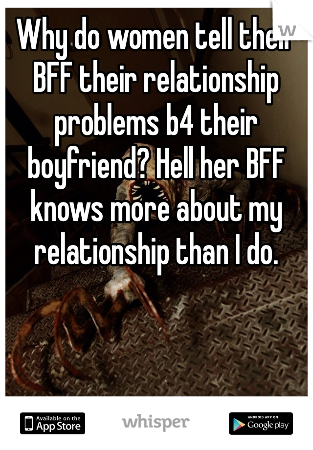 Why do women tell their BFF their relationship problems b4 their boyfriend? Hell her BFF knows more about my relationship than I do.