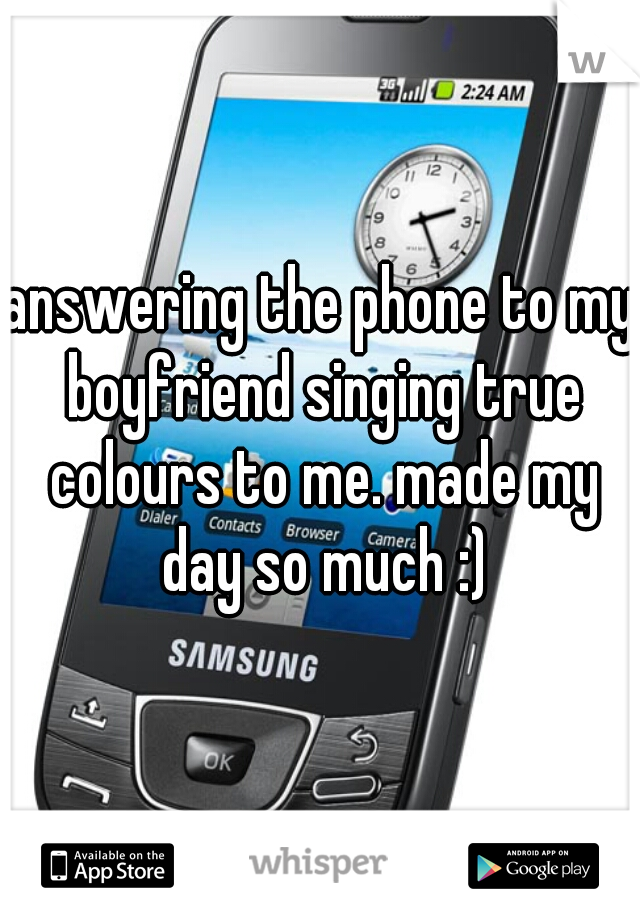 answering the phone to my boyfriend singing true colours to me. made my day so much :)