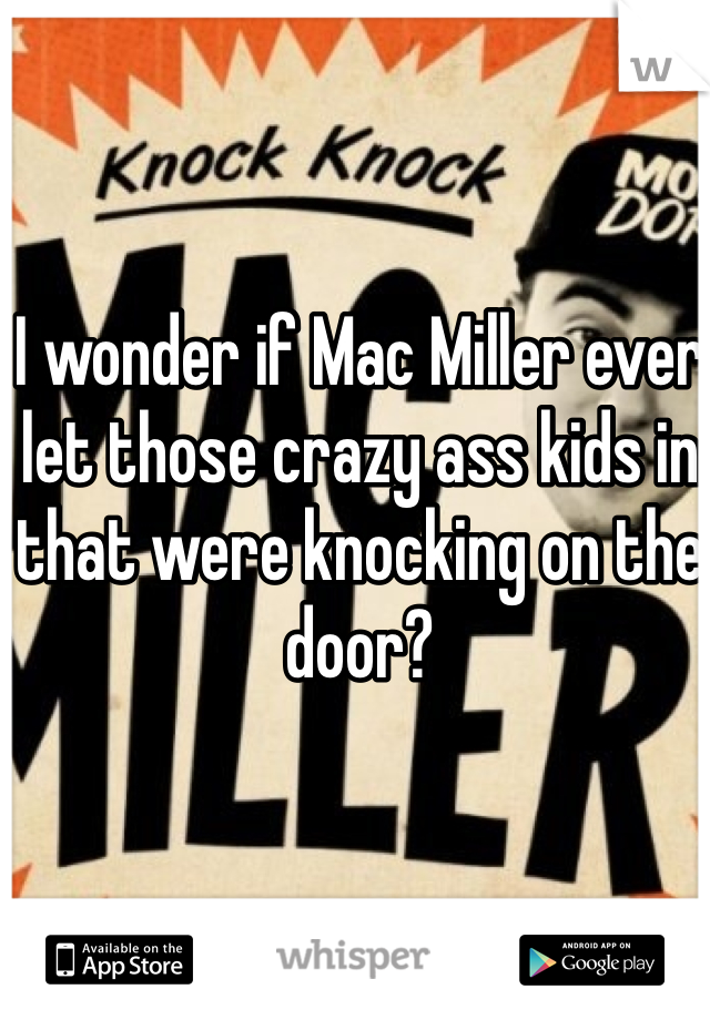 I wonder if Mac Miller ever let those crazy ass kids in that were knocking on the door?