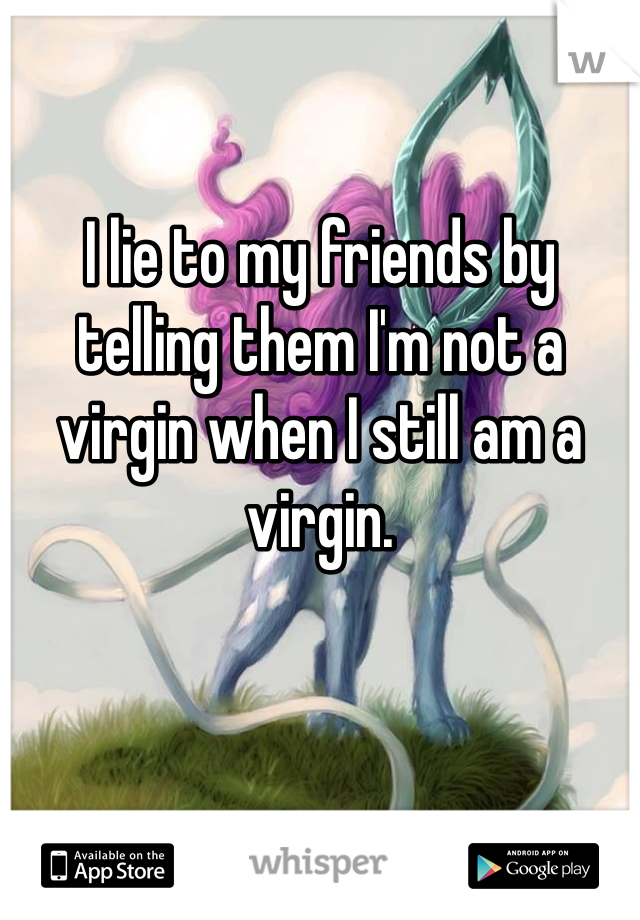 I lie to my friends by telling them I'm not a virgin when I still am a virgin.