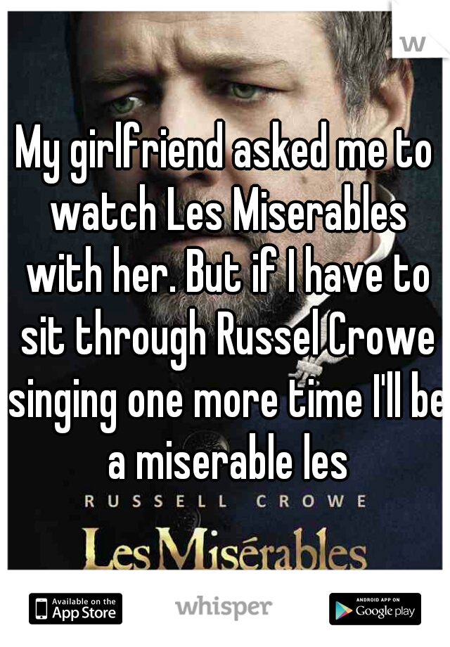 My girlfriend asked me to watch Les Miserables with her. But if I have to sit through Russel Crowe singing one more time I'll be a miserable les