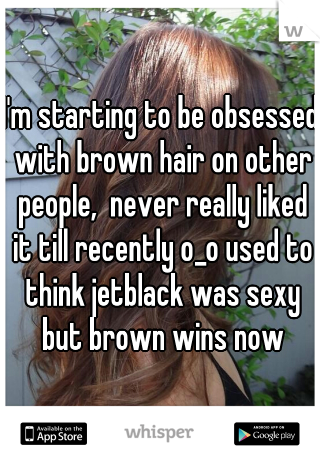 I'm starting to be obsessed with brown hair on other people,  never really liked it till recently o_o used to think jetblack was sexy but brown wins now