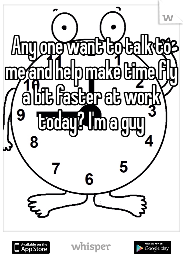 Any one want to talk to me and help make time fly a bit faster at work today? I'm a guy
