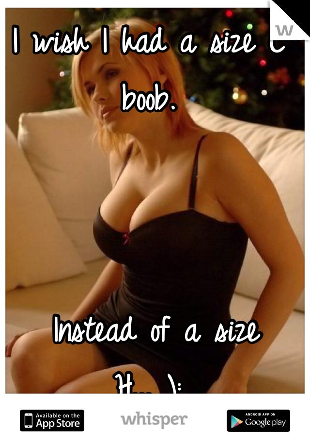 I wish I had a size C boob.     Instead of a size H... ):