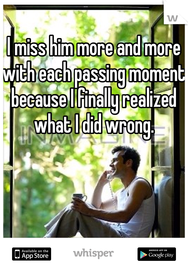 I miss him more and more with each passing moment because I finally realized what I did wrong.