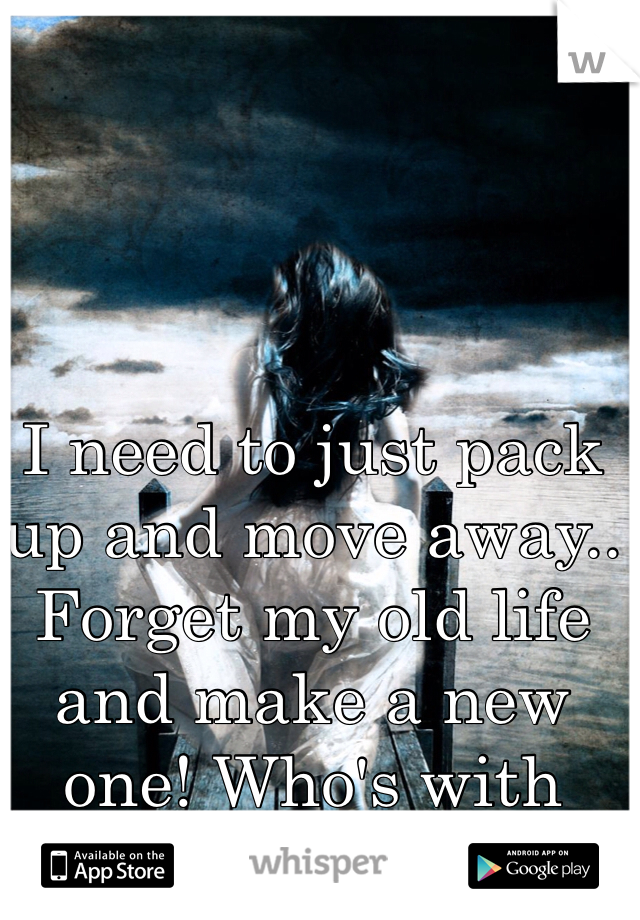 I need to just pack up and move away.. Forget my old life and make a new one! Who's with me ?