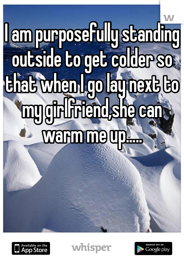 I am purposefully standing outside to get colder so that when I go lay next to my girlfriend,she can warm me up.....