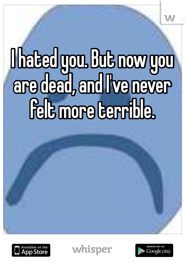 I hated you. But now you are dead, and I've never felt more terrible.