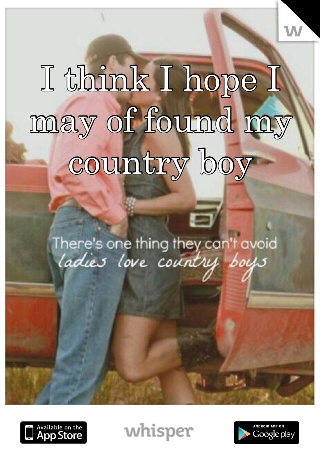 I think I hope I may of found my country boy