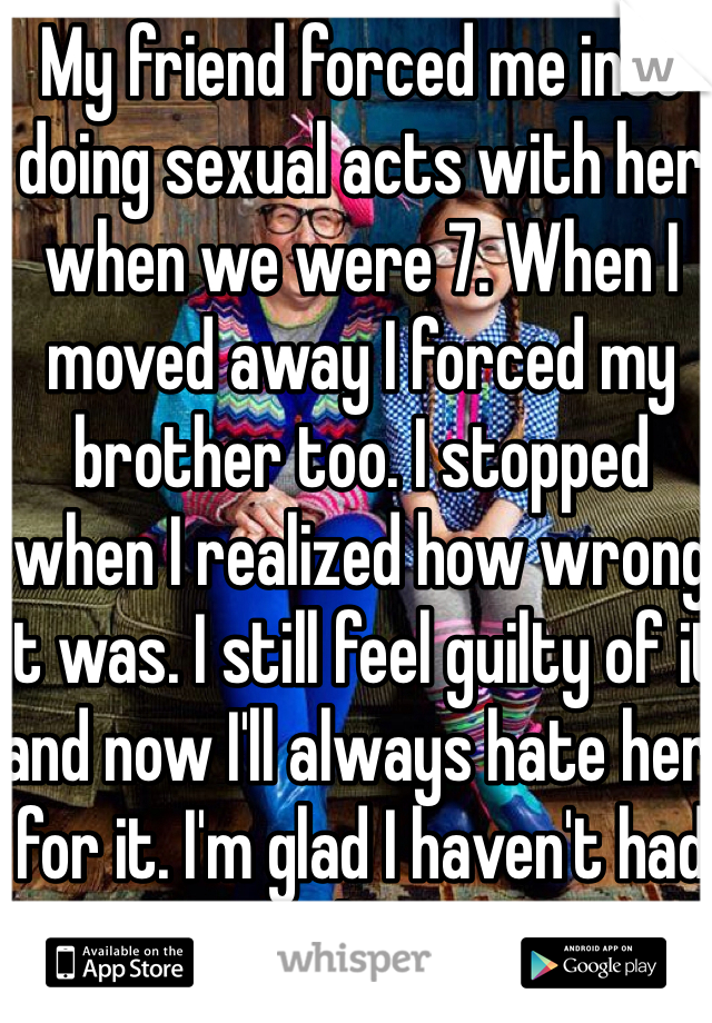 My friend forced me into doing sexual acts with her when we were 7. When I moved away I forced my brother too. I stopped when I realized how wrong it was. I still feel guilty of it and now I'll always hate her for it. I'm glad I haven't had seen her in the past 10 yrs.