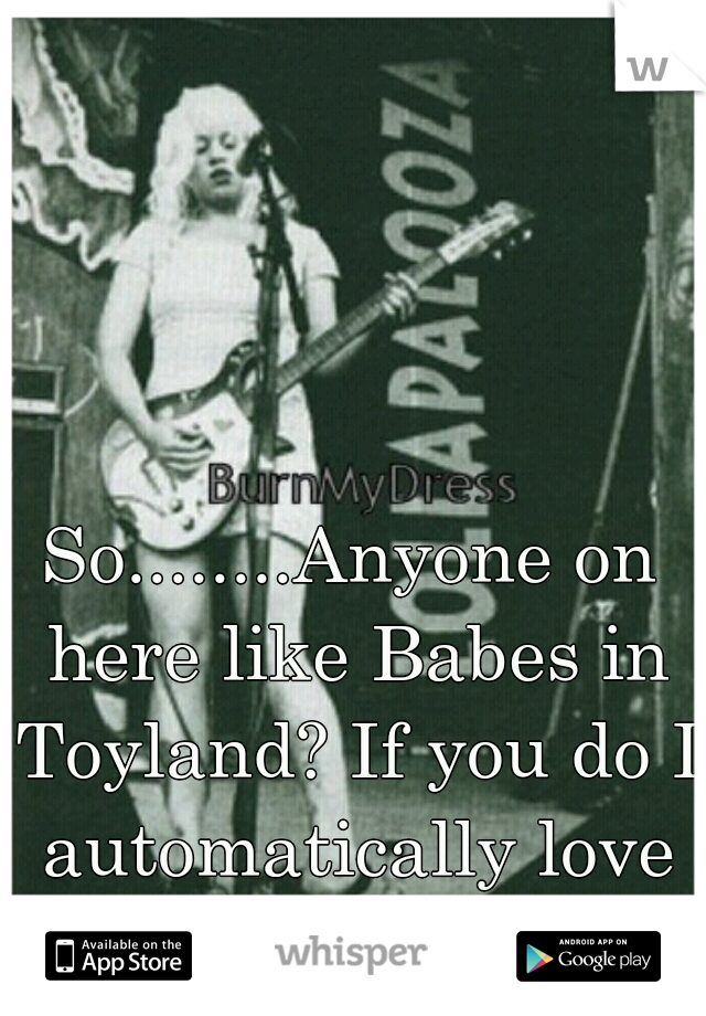 So........Anyone on here like Babes in Toyland? If you do I automatically love you.
