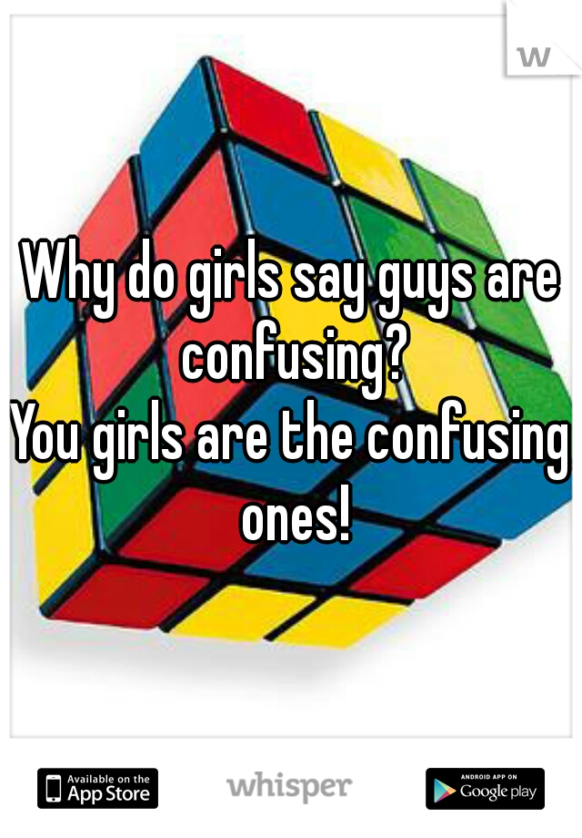 Why do girls say guys are confusing? You girls are the confusing ones!