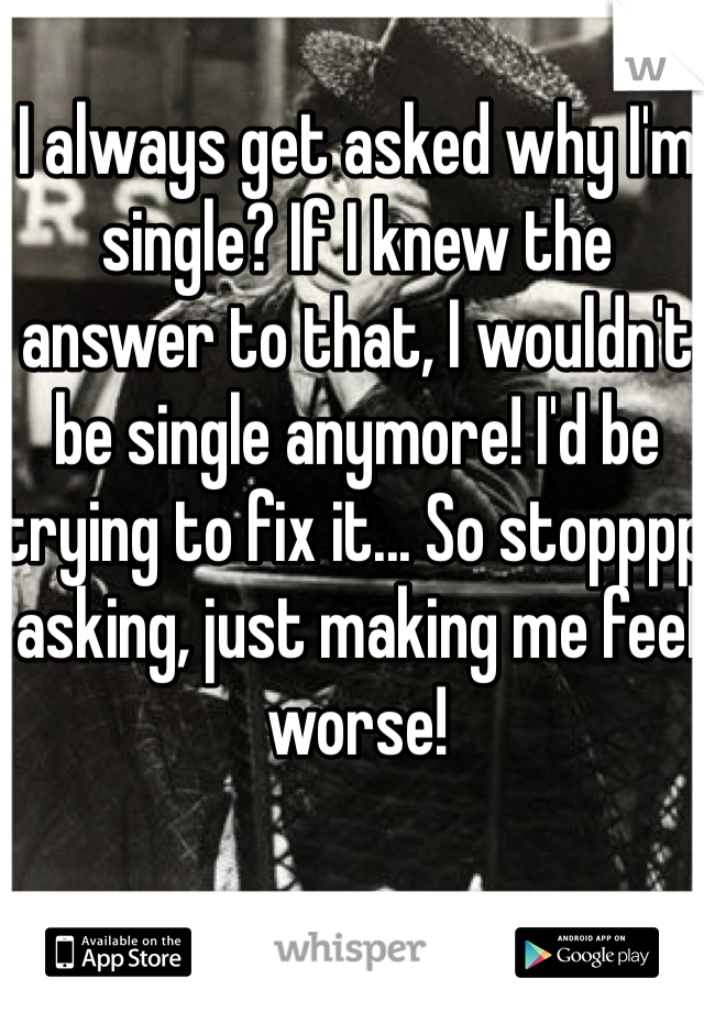 I always get asked why I'm single? If I knew the answer to that, I wouldn't be single anymore! I'd be trying to fix it... So stopppp asking, just making me feel worse!