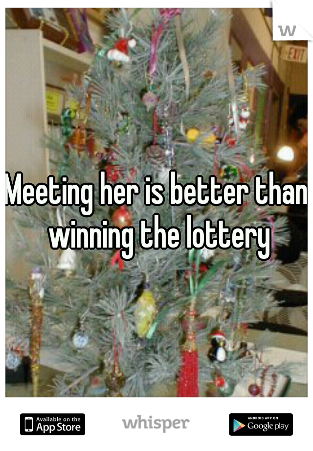 Meeting her is better than winning the lottery